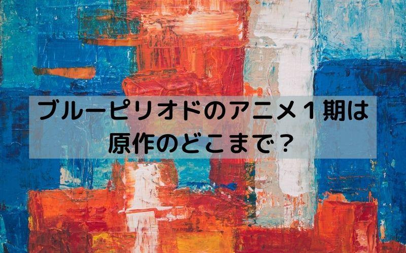 ブルーピリオド アニメ 原作 どこまで